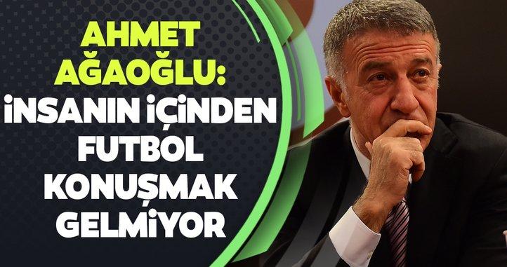 Ahmet Ağaoğlu: İnsanın içinden futbol konuşmak gelmiyor