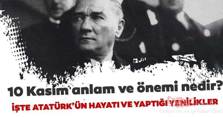 10 Kasım anlam ve önemi! Atatürk'ün hayatı ve yaptığı yenilikler nelerdir? 10 Kasım Atatürk'ü anma günü
