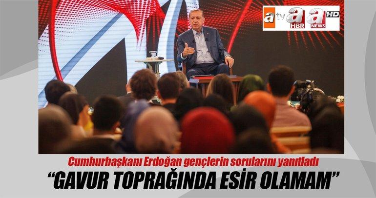 Cumhurbaşkanı Erdoğan: Gavur toprağında esir olamam