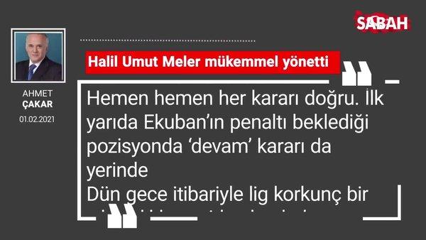 Ahmet Çakar | Halil Umut Meler mükemmel yönetti