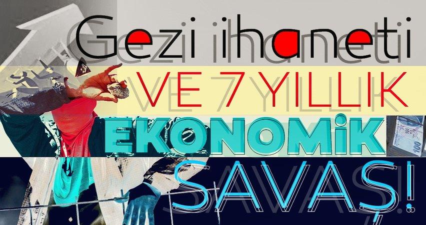 Gezi ihaneti ve 7 yıllık ekonomik savaş!