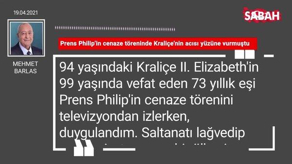 Mehmet Barlas | Prens Philip'in cenaze töreninde Kraliçe'nin acısı yüzüne vurmuştu