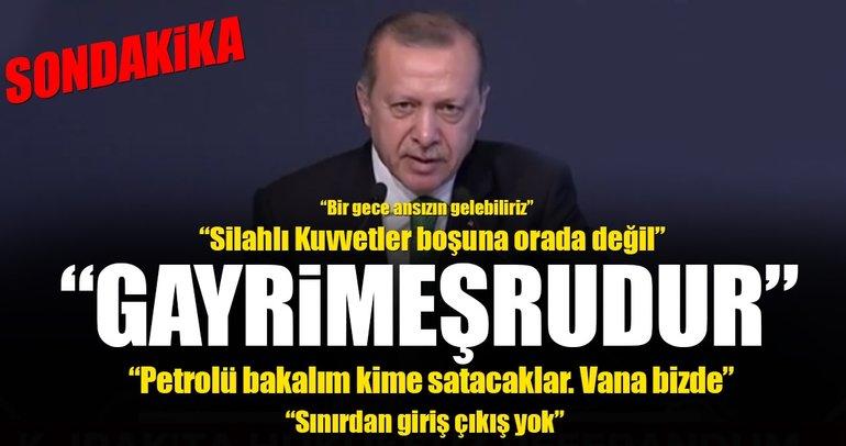 Erdoğan: IKBY geri adım atmalı! Silahlı kuvvetler boşuna orada değil...