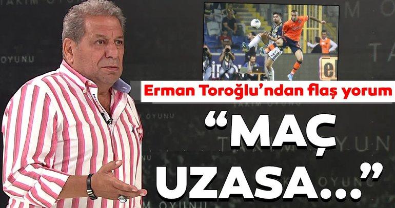 Son dakika haber: Medipol Başakşehir - Fenerbahçe maçı için Erman Toroğlu'ndan flaş yorum