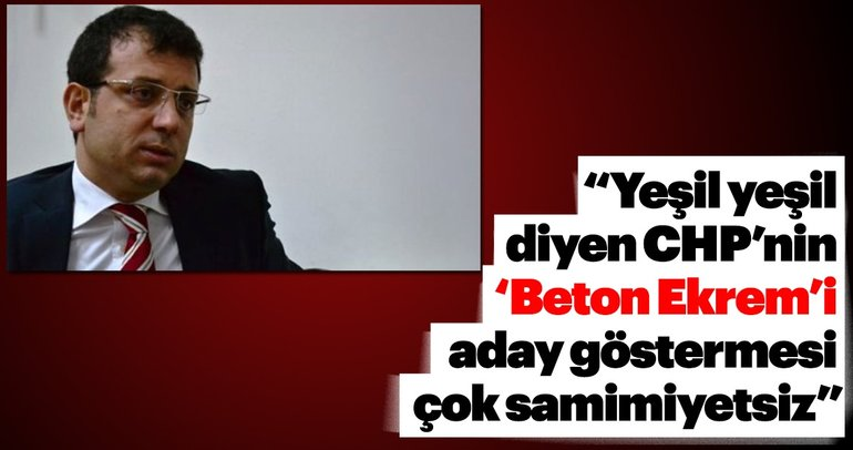 """""""Yeşil yeşil diyen CHP'nin 'Beton Ekrem'i aday göstermesi çok samimiyetsiz"""""""