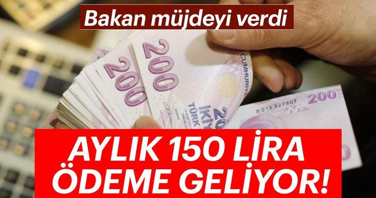 Bakan müjdeyi verdi! Aylık 150 lira ödeme geliyor...