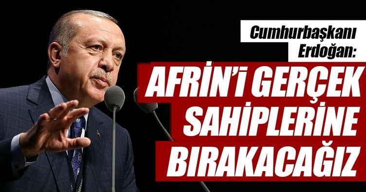 Afrin'i gerçek sahiplerine bırakacağız
