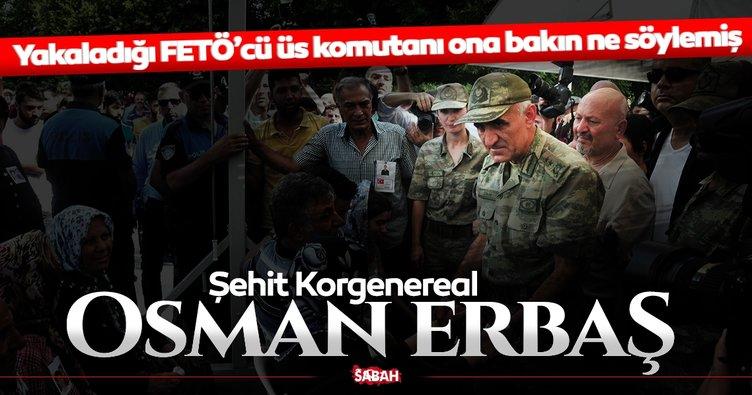 Son dakika haber: Şehit Korgeneral Osman Erbaş'ı yakaladığı FETÖ'cüden dinleyin!