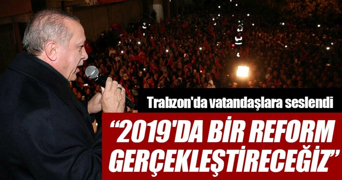 Cumhurbaşkanı Erdoğan: '2019'da bir reform gerçekleştireceğiz'