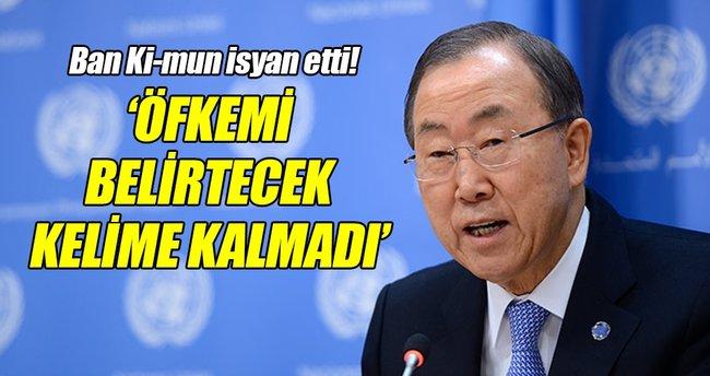 Ban Ki-mun: Öfkemi belirtecek kelime kalmadı