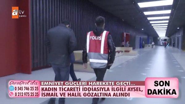 Esra Erol ortaya çıkardı! Kadın ticareti iddiasıyla Aysel, İsmail ve Halil gözaltına alındı | Video