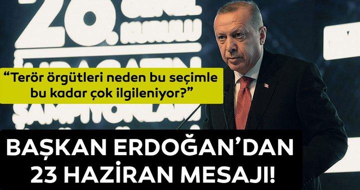 Başkan Erdoğan'dan 23 Haziran mesajı: Terör örgütleri neden bu seçimle bu kadar çok ilgileniyor?