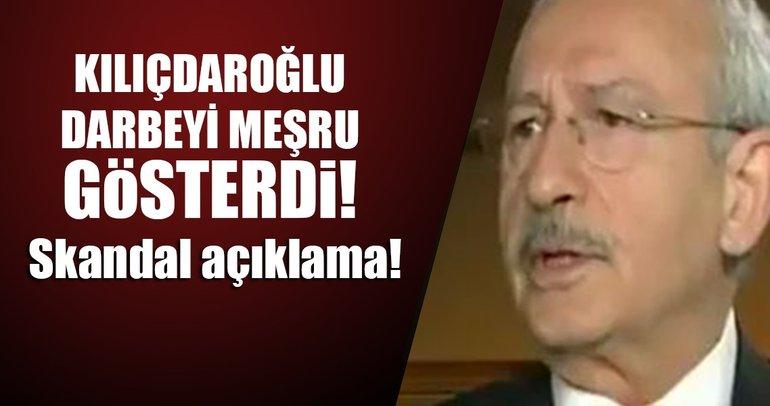 Kılıçdaroğlu darbeyi açıkça meşru gösterdi