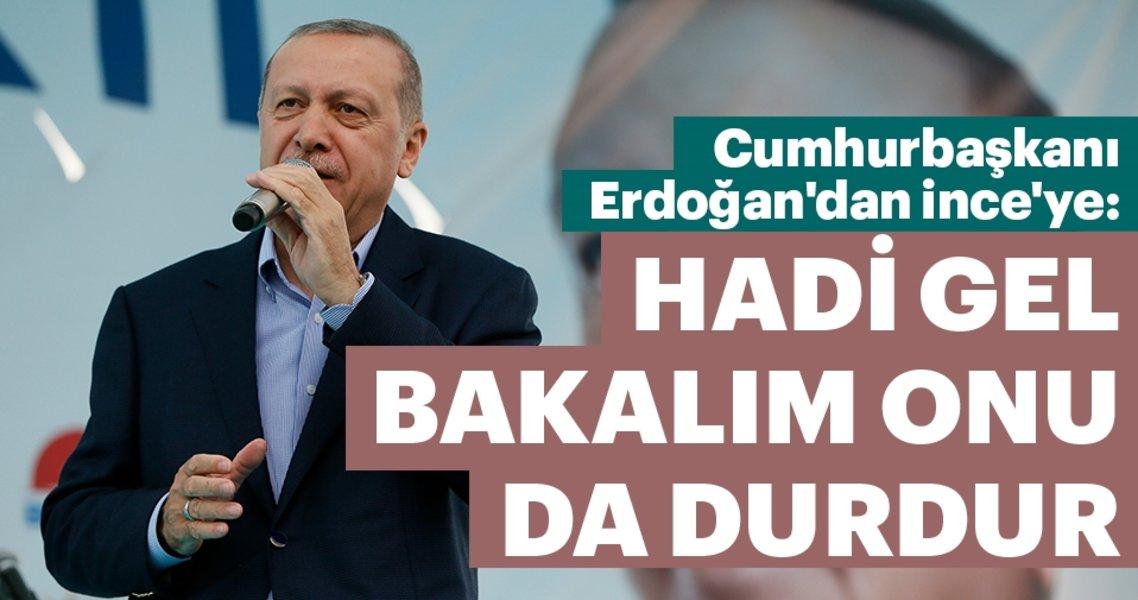 Son dakika: Cumhurbaşkanı Erdoğan'dan İnce'ye: Hadi gel bakalım onu da durdur