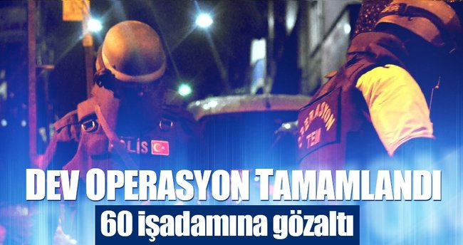 60 işadamı ve dernek üyesi gözaltına alındı