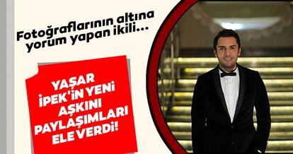 Yaşar İpek'in yeni aşkını paylaşımları ele verdi!