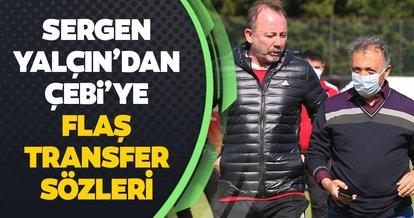 Sergen Yalçın'dan Ahmet Nur Çebi'ye flaş transfer sözleri