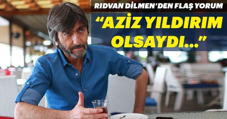 Rıdvan Dilmen'den flaş Aziz Yıldırım yorumu