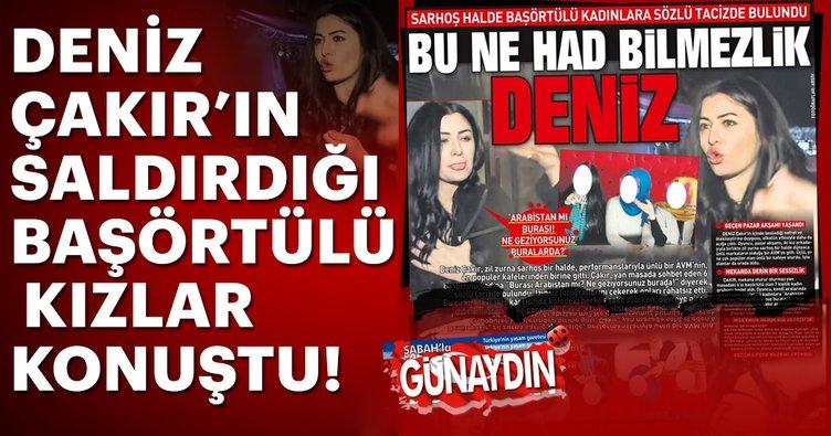 Son dakika haber: Deniz Çakır'ın saldırdığı başörtülü kızlar suç duyurusunda bulundu!