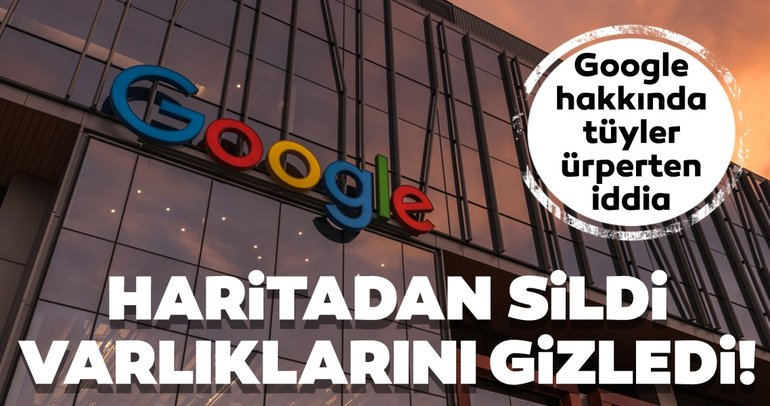 Google gerçeği gizledi ve haritalardan sildi! Google hakkındaki korkunç iddia