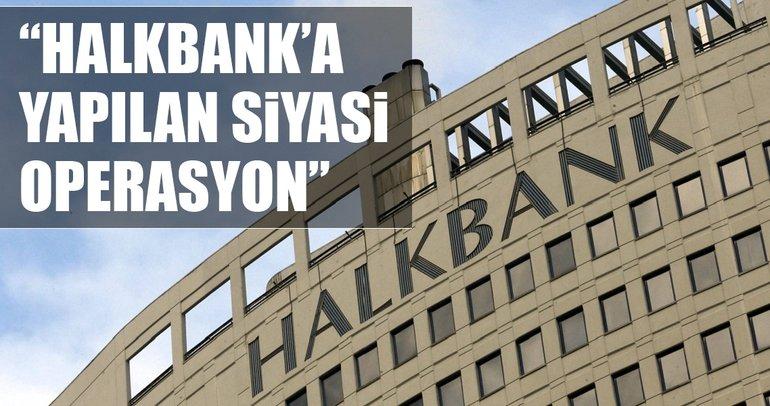 Halkbank'a yapılan siyasi operasyon
