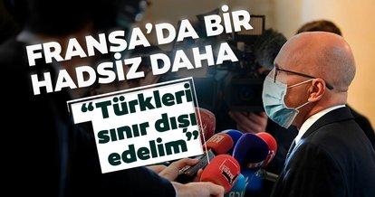 Fransa'dan bir skandal açıklama daha! Türkleri sınır dışı edelim