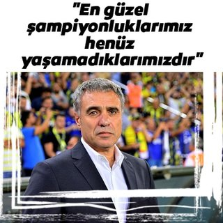 Ersun Yanal: En güzel şampiyonluklarımız henüz yaşamadıklarımızdır