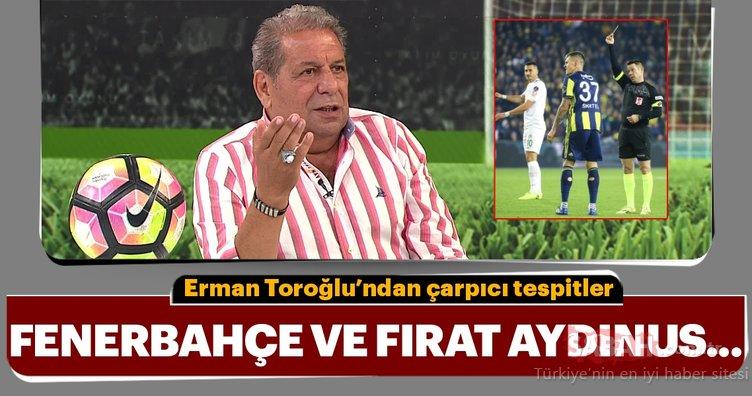 Erman Toroğlu'ndan çarpıcı tespitler! Fenerbahçe ve Fırat Aydınus...