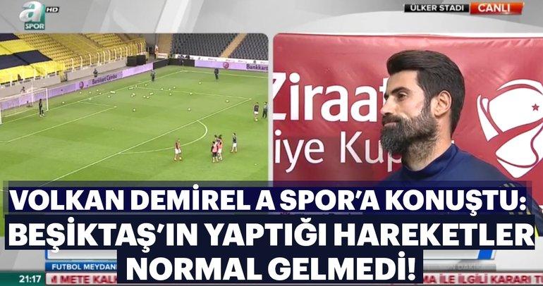 Volkan Demirel: Beşiktaş'ın yaptığı hareketler normal gelmedi