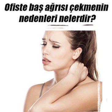 Ofiste baş ağrısı çekmenin nedenleri nelerdir?