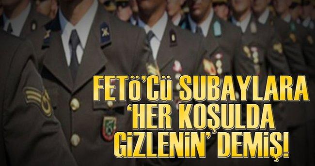 FETÖ'cü subaylara 'her koşulda gizlenin' demiş