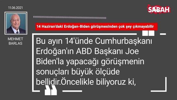 Mehmet Barlas   14 Haziran'daki Erdoğan-Biden görüşmesinden çok şey çıkmayabilir