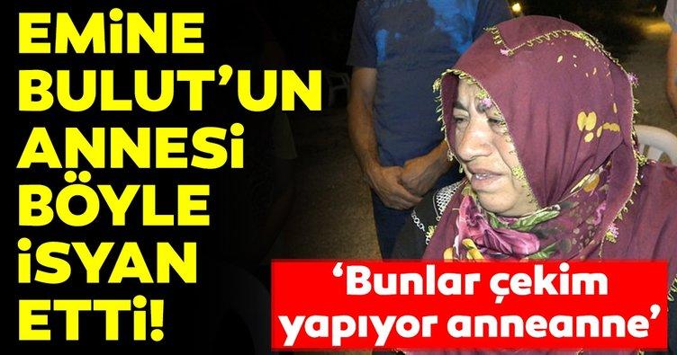 Emine Bulut'un annesi böyle isyan etti!