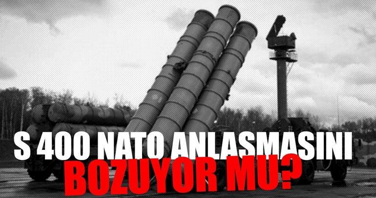 S 400'ler NATO anlaşmasını bozuyor mu?
