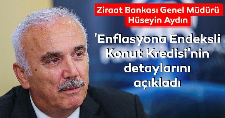 Ziraat Bankası Genel Müdürü Aydın 'Enflasyona Endeksli Konut Kredisi'nin detaylarını açıkladı