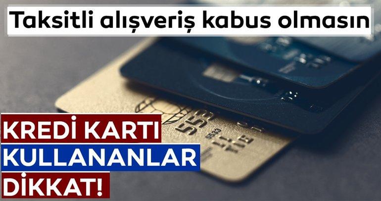 Kredi kartı kullananlar dikkat! Taksitli alışveriş kabus olmasın