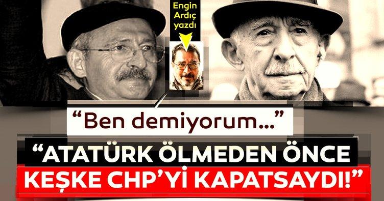 """Ben demiyorum… """"Atatürk ölmeden önce keşke CHP'yi kapatsaydı!"""