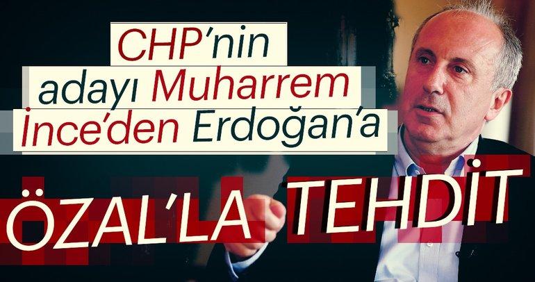 CHP'nin adayı Muharrem İnce'den Erdoğan'a tehdit