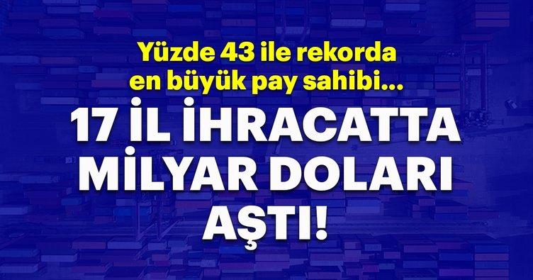 Türkiye'de 17 il milyar dolarlık ihracat yaptı!