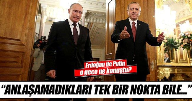 Putin ve Erdoğan'ın anlaşamadıkları tek bir nokta bile yoktu