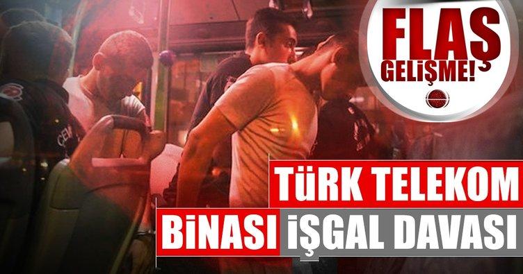 Türk Telekom binasını işgal davasında flaş gelişme!