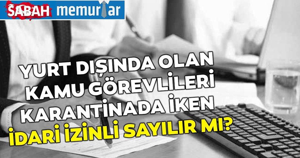 Sabah memurlar: Yurt dışında olan kamu görevliler coronavirüs nedeniyle karantinada iken idari izinli sayılır mı?
