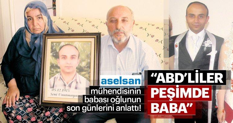 ASELSAN mühendisinin babası oğlunun son günlerini anlattı: ABD'liler peşimde baba