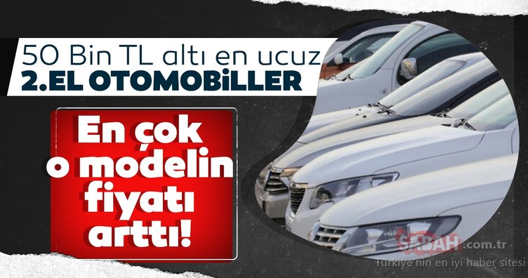 50 Bin TL altı en ucuz ikinci el otomobiller! En çok o modelin fiyatı arttı! İşte detaylar