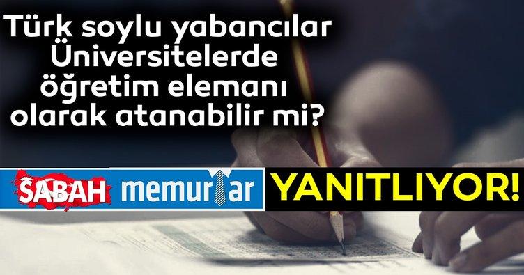 Sabah Memurlar: Türk soylu yabancılar, üniversitelerde öğretim elemanı olarak atanabilir mi??