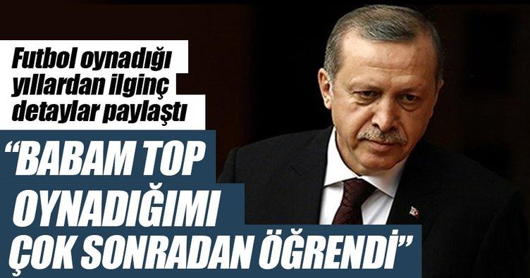 Cumhurbaşkanı Erdoğan: Babam top oynadığımı çok sonradan öğrendi