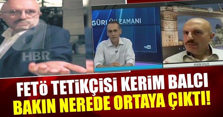 Son dakika: FETÖ tetikçisi Kerim Balcı bakın nerede ortaya çıktı