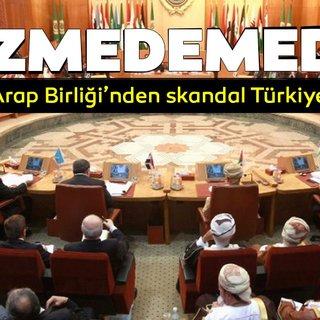 Son dakika: Arap Birliği'nden skandal Türkiye açıklaması!