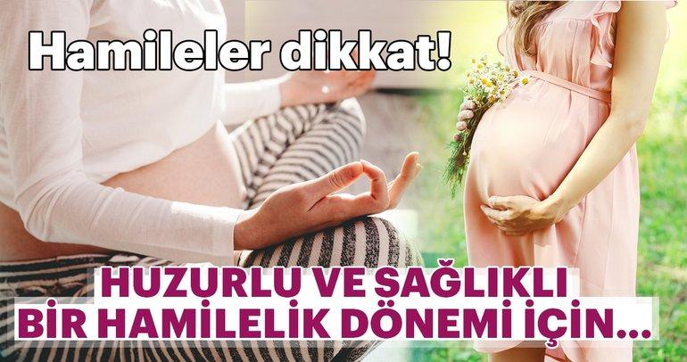 Hamileler dikkat! Huzurlu ve sağlıklı bir hamilelik dönemi için...