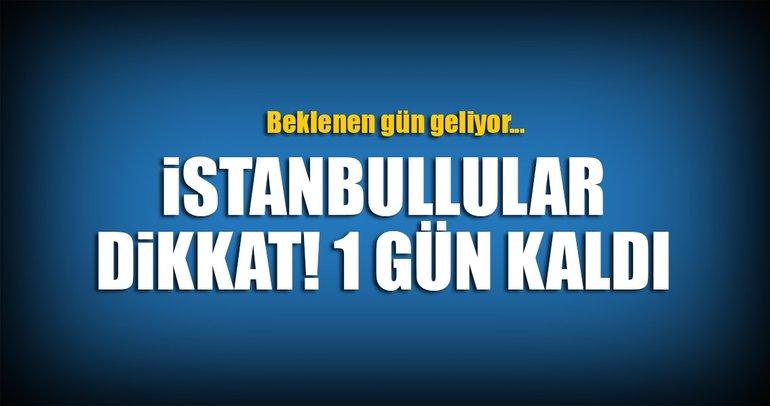 İstanbullular dikkat! Bir gün kaldı...